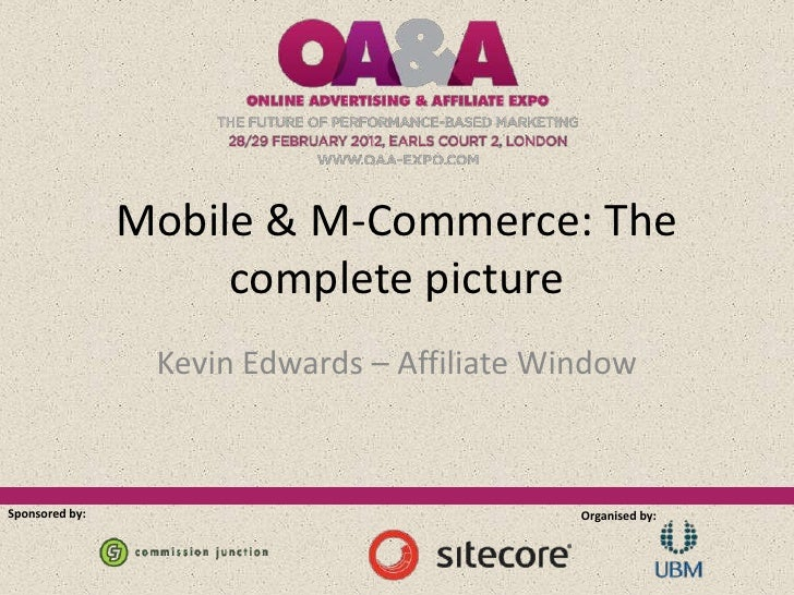 Mobile & M-Commerce: The                     complete picture                 Kevin Edwards – Affiliate WindowSponsored by...