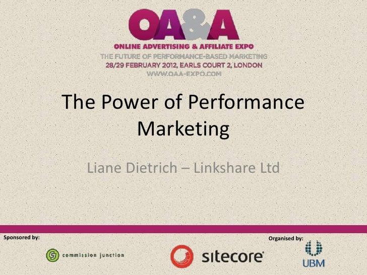 The Power of Performance                       Marketing                  Liane Dietrich – Linkshare LtdSponsored by:     ...