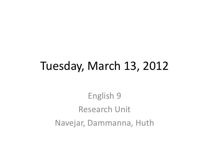 Tuesday, March 13, 2012           English 9        Research Unit  Navejar, Dammanna, Huth