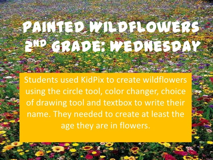 Painted Wildflowers2nd Grade: WednesdayStudents used KidPix to create wildflowersusing the circle tool, color changer, cho...