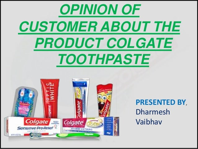 OPINION OF  CUSTOMER ABOUT THE  PRODUCT COLGATE  TOOTHPASTE  PRESENTED BY,  Dharmesh  Vaibhav