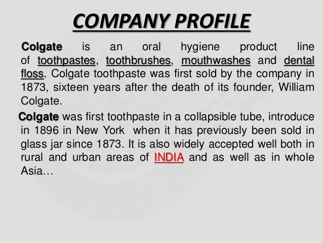 COMPANY PROFILE  Colgate is an oral hygiene product line  of toothpastes, toothbrushes, mouthwashes and dental  floss. Col...