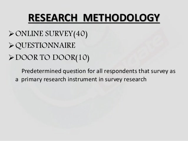 RESEARCH METHODOLOGY  ONLINE SURVEY(40)  QUESTIONNAIRE  DOOR TO DOOR(10)  Predetermined question for all respondents th...