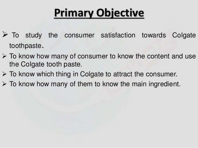 Primary Objective   To study the consumer satisfaction towards Colgate  toothpaste.   To know how many of consumer to kn...
