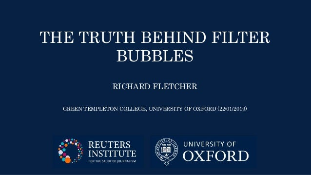 THE TRUTH BEHIND FILTER BUBBLES RICHARD FLETCHER GREEN TEMPLETON COLLEGE, UNIVERSITY OF OXFORD (22/01/2019)