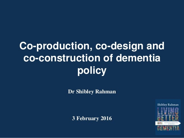 Co-production, co-design and co-construction of dementia policy Dr Shibley Rahman 3 February 2016