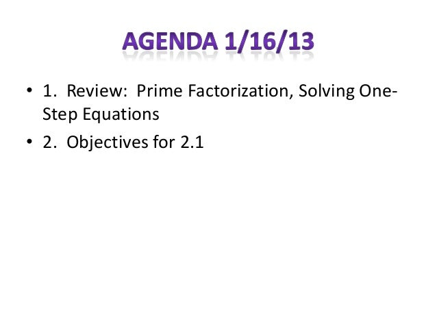 • 1. Review: Prime Factorization, Solving One-  Step Equations• 2. Objectives for 2.1