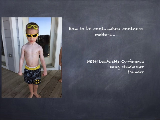 How to be cool….when coolness matters…. WEDN Leadership Conference casey steinbacher founder
