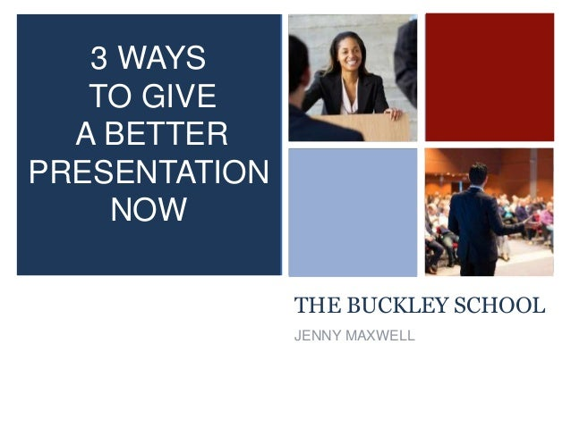 + THE BUCKLEY SCHOOL JENNY MAXWELL 3 WAYS TO GIVE A BETTER PRESENTATION NOW