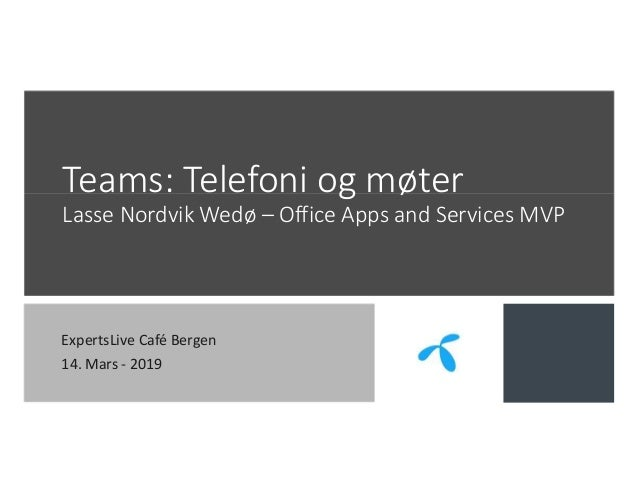 Teams: Telefoni og møter Lasse Nordvik Wedø – Office Apps and Services MVP ExpertsLive Café Bergen 14. Mars - 2019