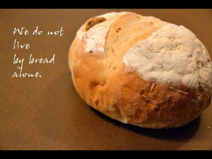 We do notliveby breadalone.