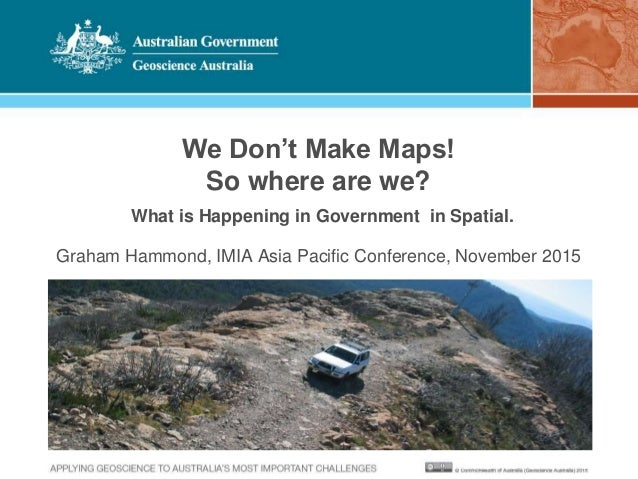 We Don't Make Maps! So where are we? What is Happening in Government in Spatial. Graham Hammond, IMIA Asia Pacific Confere...