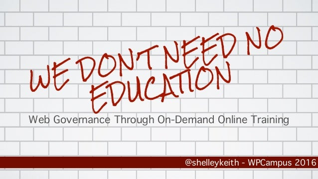 WE DON'T NEED NO EDUCATION Web Governance Through On-Demand Online Training @shelleykeith - WPCampus 2016