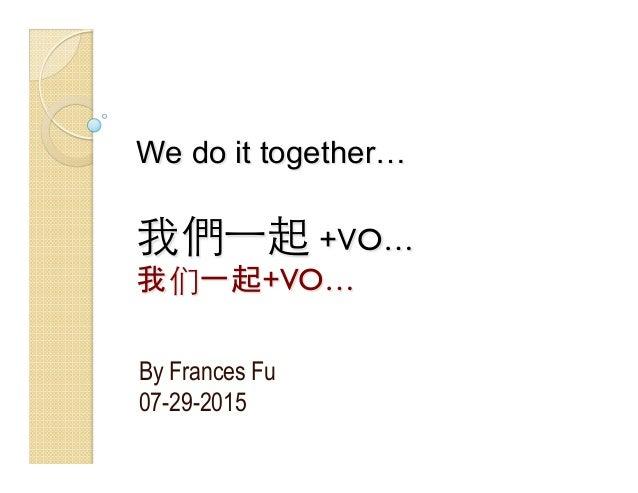 We do it together… 我們⼀一起 +VO… 我们一起+VO… By Frances Fu 07-29-2015