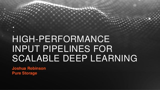 HIGH-PERFORMANCE INPUT PIPELINES FOR SCALABLE DEEP LEARNING Joshua Robinson Pure Storage