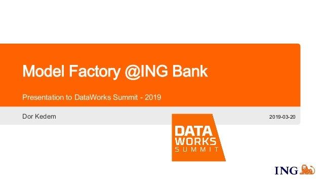 Model Factory @ING Bank Presentation to DataWorks Summit - 2019 2019-03-20Dor Kedem