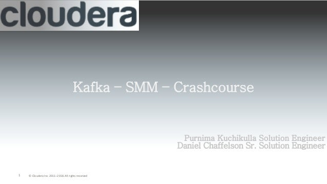1 © Cloudera Inc. 2011–2018. All rights reserved Kafka – SMM – Crashcourse Purnima Kuchikulla Solution Engineer Daniel Cha...