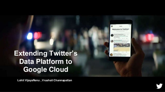 Extending Twitter's Data Platform to Google Cloud 1 Lohit VijayaRenu , Vrushali Channapattan