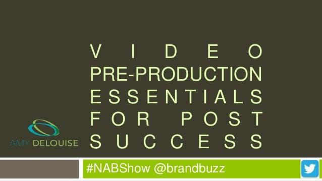 #NABShow @brandbuzz V I D E O PRE-PRODUCTION E S S E N T I A L S F O R P O S T S U C C E S S