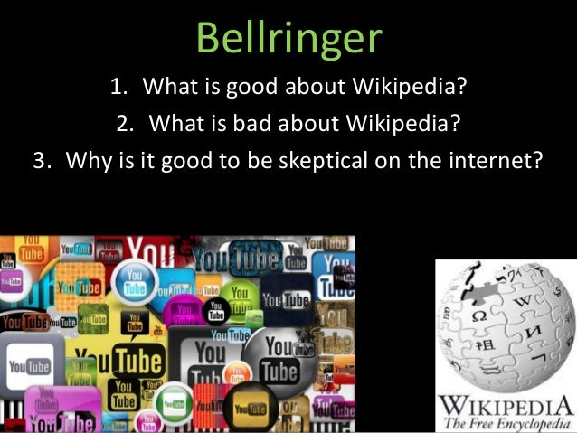 Bellringer  1. What is good about Wikipedia?  2. What is bad about Wikipedia?  3. Why is it good to be skeptical on the in...