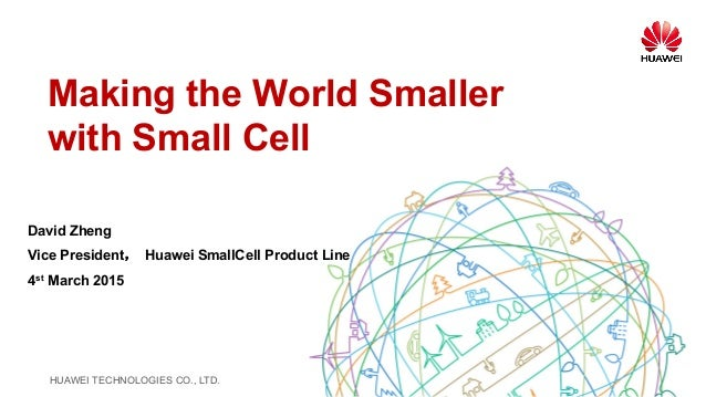 HUAWEI TECHNOLOGIES CO., LTD. Making the World Smaller with Small Cell David Zheng Vice President, Huawei SmallCell Produc...