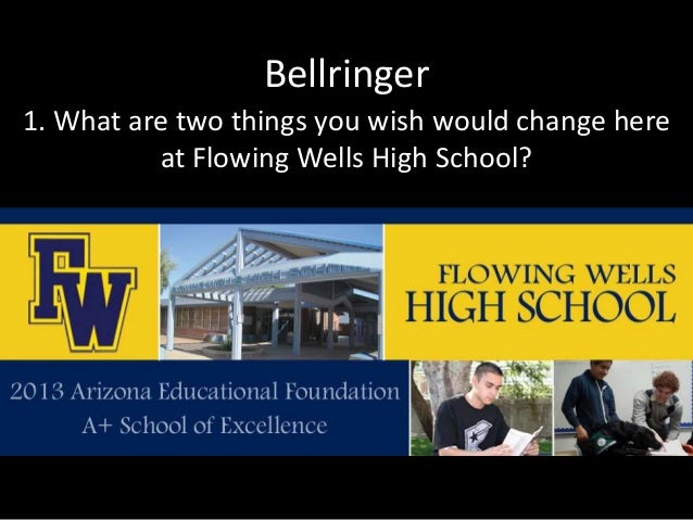 Bellringer  1. What are two things you wish would change here  at Flowing Wells High School?