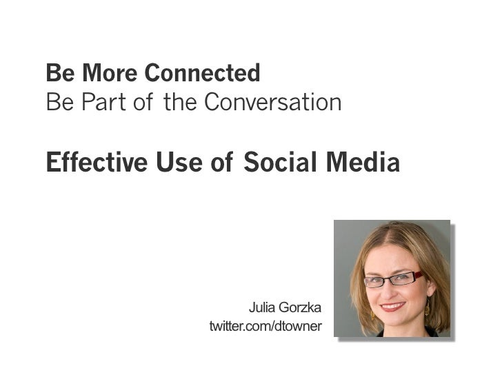 Be More Connected Be Part of the Conversation  Effective Use of Social Media                            Julia Gorzka      ...