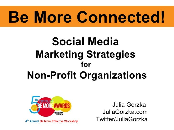 Julia Gorzka  JuliaGorzka.com Twitter/JuliaGorzka Be More Connected! Social Media  Marketing Strategies  for  Non-Profit O...