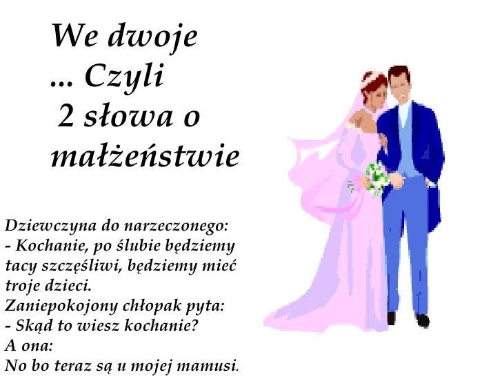 We dwoje      ... Czyli       2 słowa o      małżeństwie Dziewczyna do narzeczonego: - Kochanie, po ślubie będziemy tacy s...