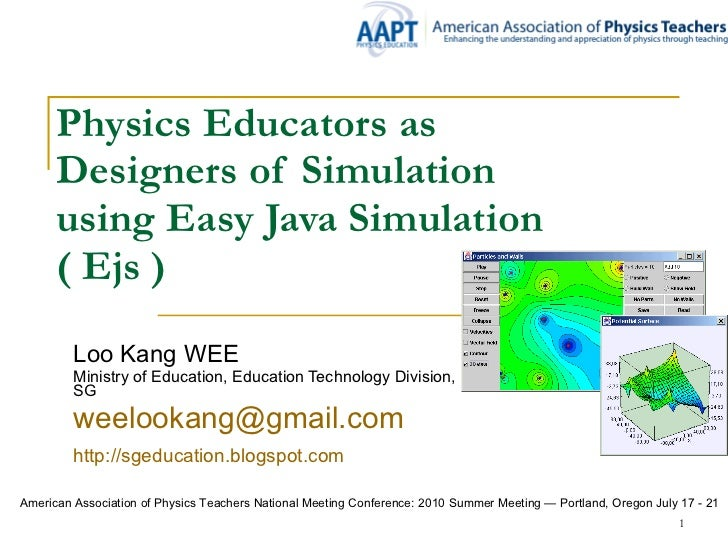 Physics Educators as  Designers of Simulation using Easy Java Simulation   ( Ejs ) Loo Kang WEE Ministry of Education, Edu...