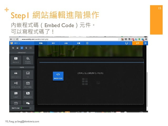 """+ Use """"Embed Code"""" component  within Weebly Service.  Step1 使用Weebly內嵌代碼  元件  YS, Fang. ys.fang@thinkinviz.com 14"""