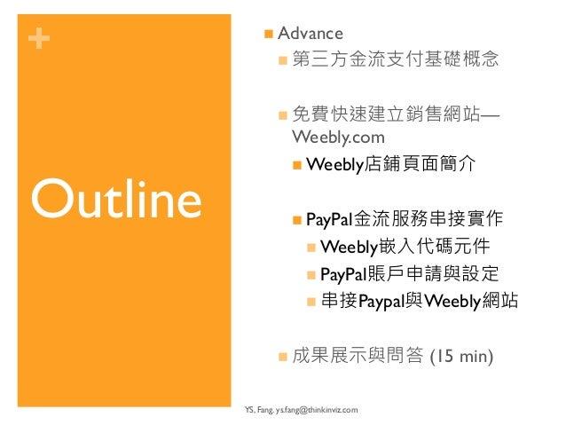 +  Outline  n Advance  n 第三方金流支付基礎概念  n 免費快速建立銷售網站—  Weebly.com  n Weebly店鋪頁面簡介  n PayPal金流服務串接實作  n Weebly嵌入代碼元件  n...