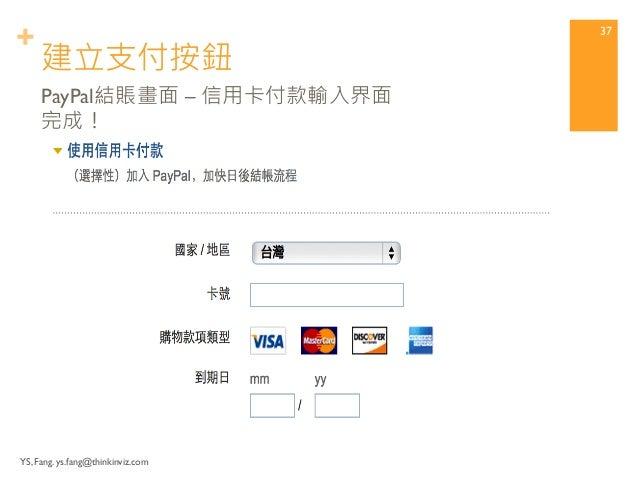 + 建立支付按鈕  YS, Fang. ys.fang@thinkinviz.com  36  PayPal結賬畫面 – 正確!  (信用卡付款,點選「沒有PayPal帳戶」)