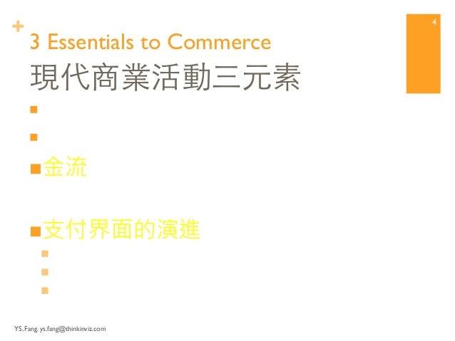 +  3 Essentials to Commerce  n 資訊流  n 物流 (實體商品)  n 金流  n 支付界面的演進  n F2F,  n PC/Internet  n Mobile Devices with wire...
