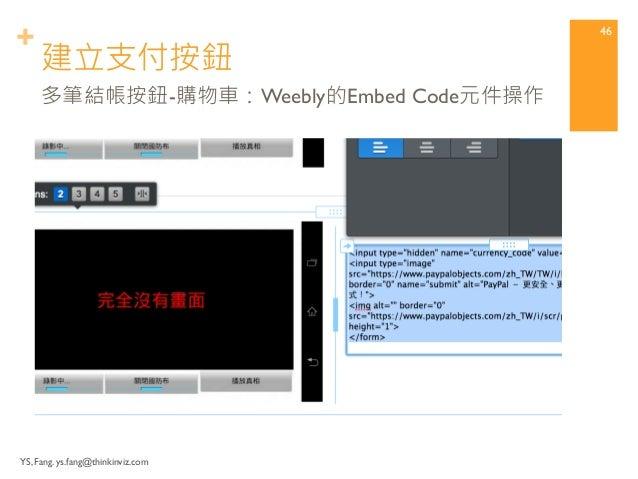 + 建立支付按鈕  YS, Fang. ys.fang@thinkinviz.com  45  多筆結帳按鈕-購物車:產生HTML代碼  貼回Weebly的Embed Code元件