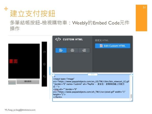 + 建立支付按鈕  YS, Fang. ys.fang@thinkinviz.com  50  多筆結帳按鈕-檢視購物車:產生HTML代碼  貼回Weebly的Embed Code元件
