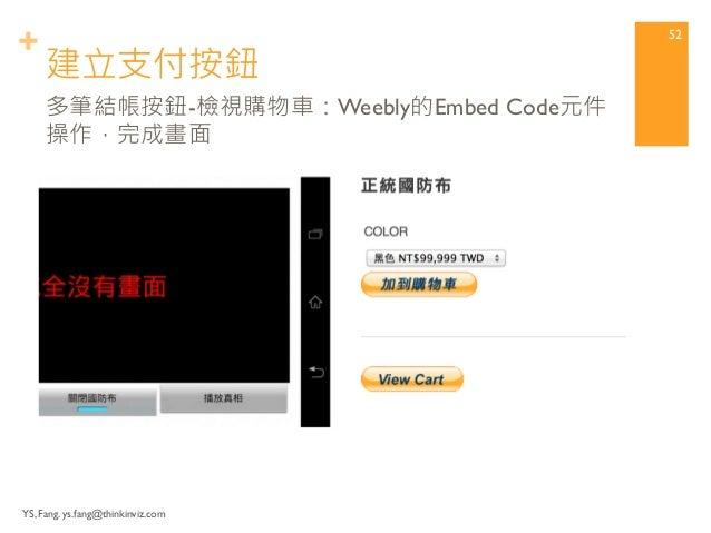 + 建立支付按鈕  YS, Fang. ys.fang@thinkinviz.com  51  多筆結帳按鈕-檢視購物車:Weebly的Embed Code元件  操作