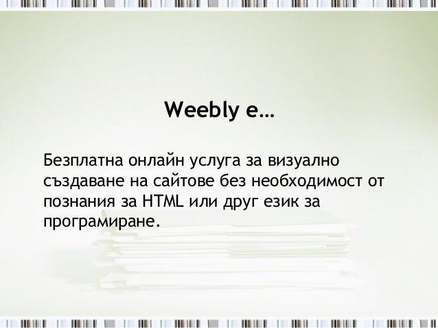 Weebly е…Безплатна онлайн услуга за визуалносъздаване на сайтове без необходимост отпознания за HTML или друг език запрогр...