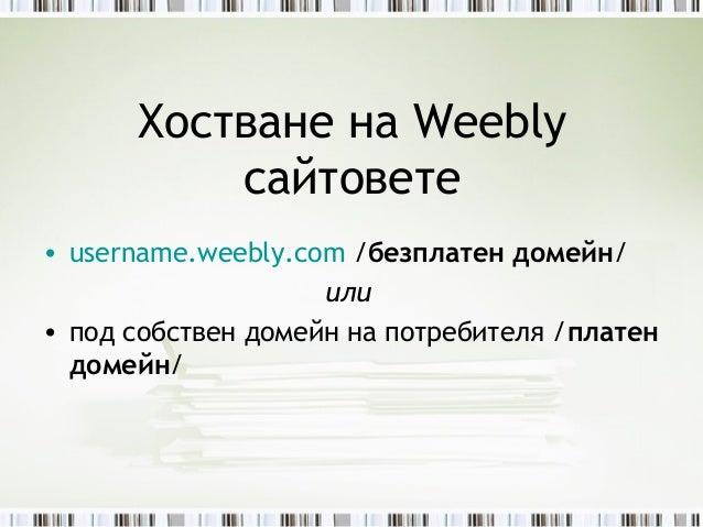 Хостване на Weebly          сайтовете• username.weebly.com /безплатен домейн/                    или• под собствен домейн ...