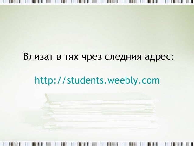 Влизат в тях чрез следния адрес:  http://students.weebly.com