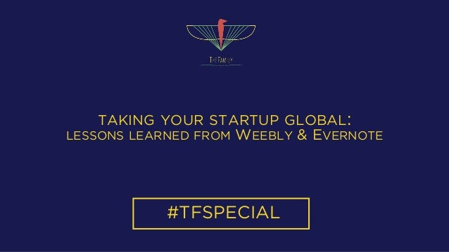 TAKING YOUR STARTUP GLOBAL: LESSONS LEARNED FROM WEEBLY & EVERNOTE #TFSPECIAL