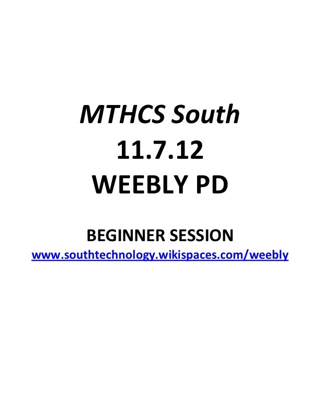 MTHCS South         11.7.12       WEEBLY PD        BEGINNER SESSIONwww.southtechnology.wikispaces.com/weebly