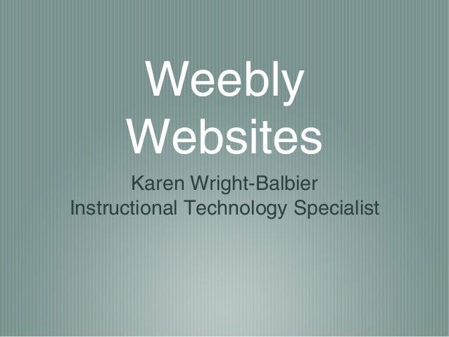 Weebly Websites Karen Wright-Balbier Instructional Technology Specialist