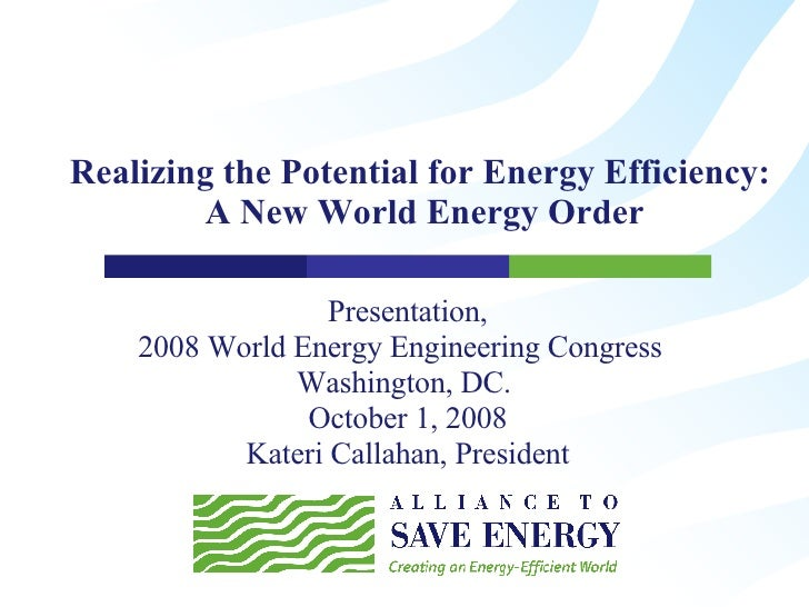 Realizing the Potential for Energy Efficiency:  A New World Energy Order Presentation, 2008 World Energy Engineering Congr...