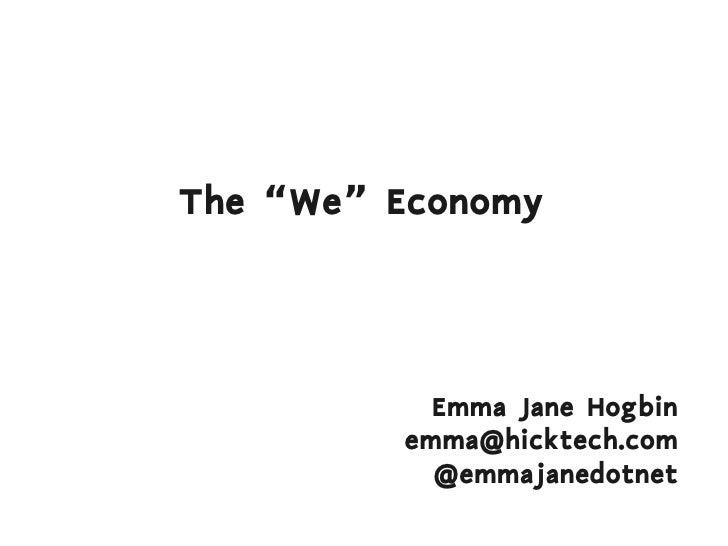 "The ""We"" Economy                Emma Jane Hogbin          emma@hicktech.com            @emmajanedotnet"
