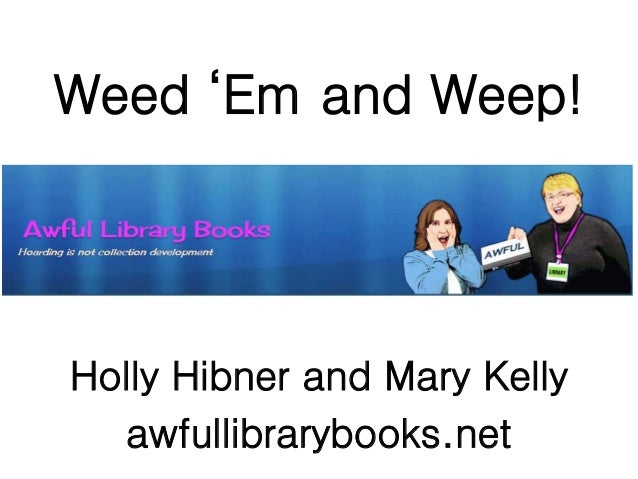 Weed 'Em and Weep! Holly Hibner and Mary Kelly awfullibrarybooks.net