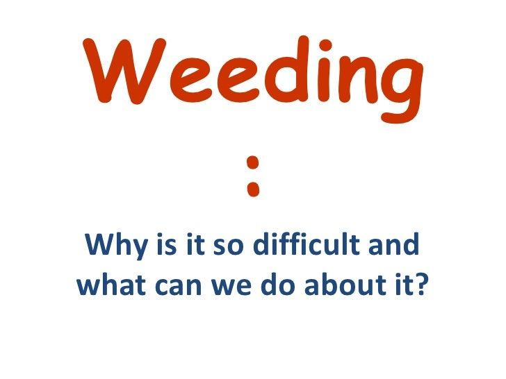 Weeding: Why is it so difficult and what can we do about it?<br />