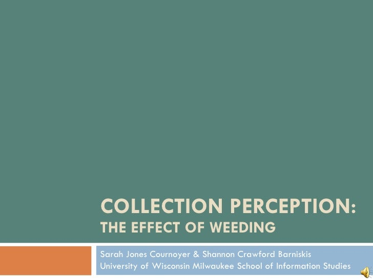 COLLECTION PERCEPTION:  THE EFFECT OF WEEDING Sarah Jones Cournoyer & Shannon Crawford Barniskis University of Wisconsin M...