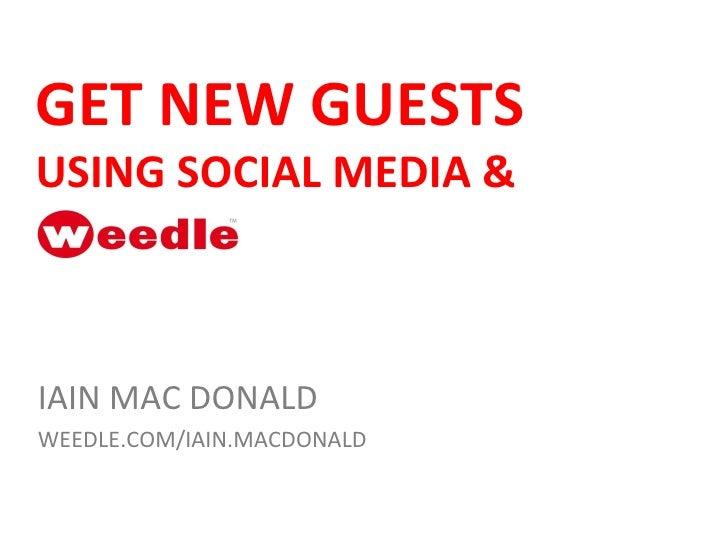 GET NEW GUESTS  USING SOCIAL MEDIA &  IAIN MAC DONALD WEEDLE.COM/IAIN.MACDONALD