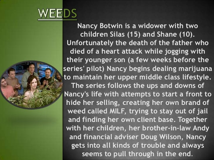 Nancy Botwin is a widower with two      children Silas (15) and Shane (10). Unfortunately the death of the father who  die...
